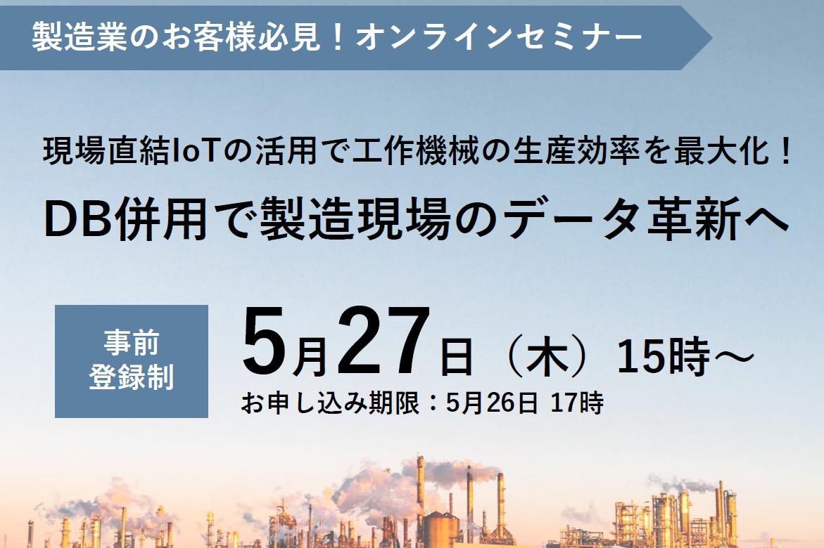 【5月27日(木) 開催WEBセミナー】現場直結IoTの活用で工作機械の生産効率を最大化!DB併用で製造現場のデータ革新へ